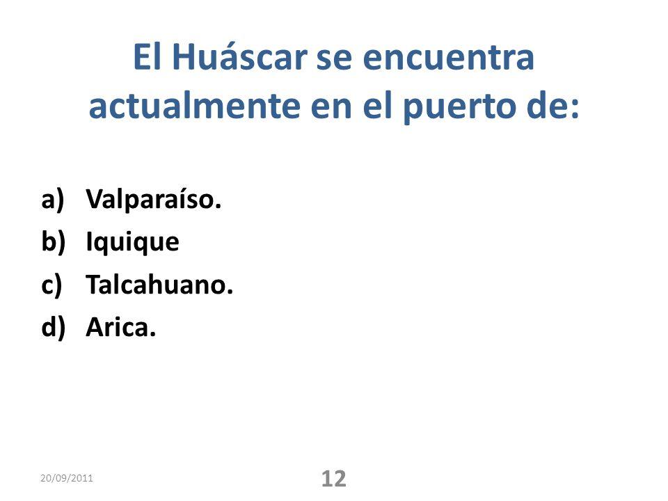 El Huáscar se encuentra actualmente en el puerto de: a)Valparaíso. b)Iquique c)Talcahuano. d)Arica. 20/09/2011 12