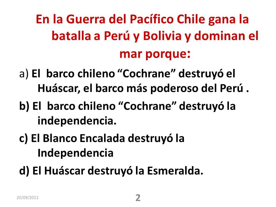 En la Guerra del Pacífico Chile gana la batalla a Perú y Bolivia y dominan el mar porque : a) El barco chileno Cochrane destruyó el Huáscar, el barco