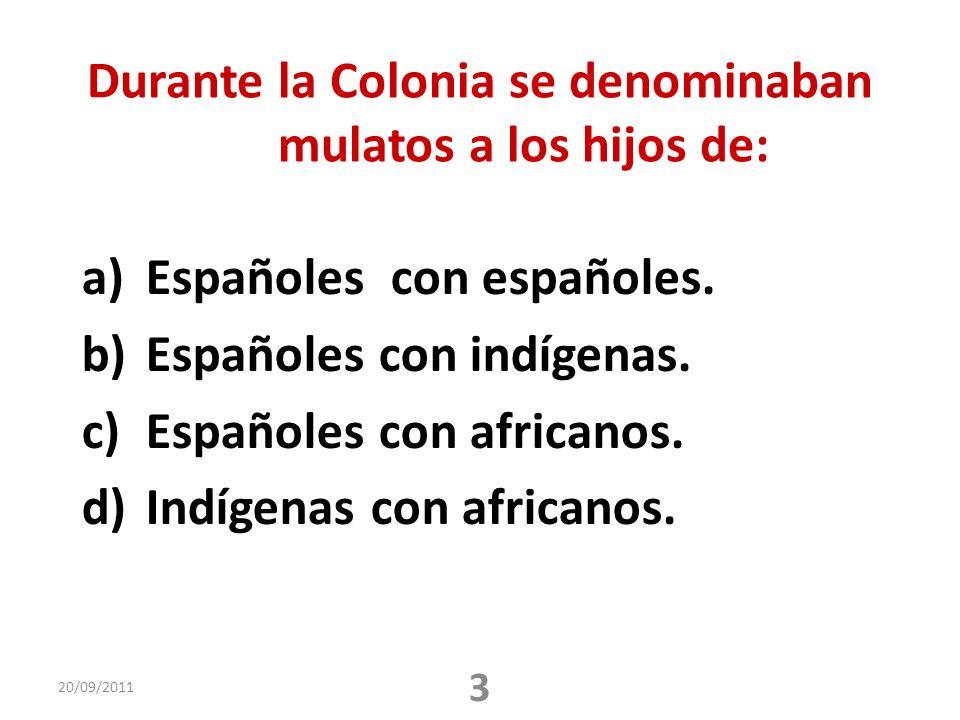 Durante la Colonia se denominaban mulatos a los hijos de: a)Españoles con españoles. b)Españoles con indígenas. c)Españoles con africanos. d)Indígenas