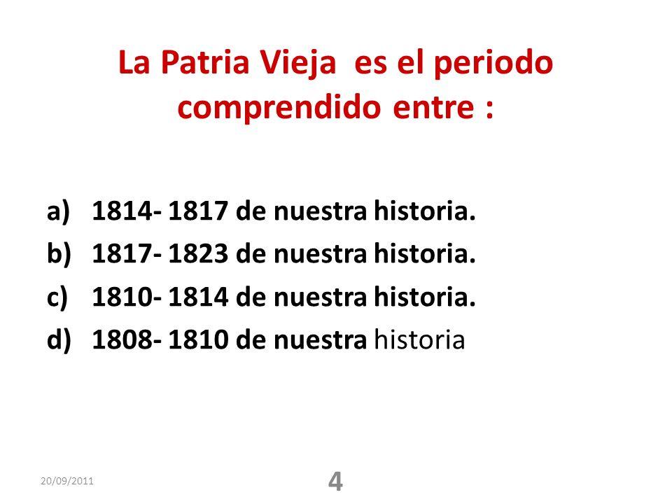La Patria Vieja es el periodo comprendido entre : a)1814- 1817 de nuestra historia. b)1817- 1823 de nuestra historia. c)1810- 1814 de nuestra historia