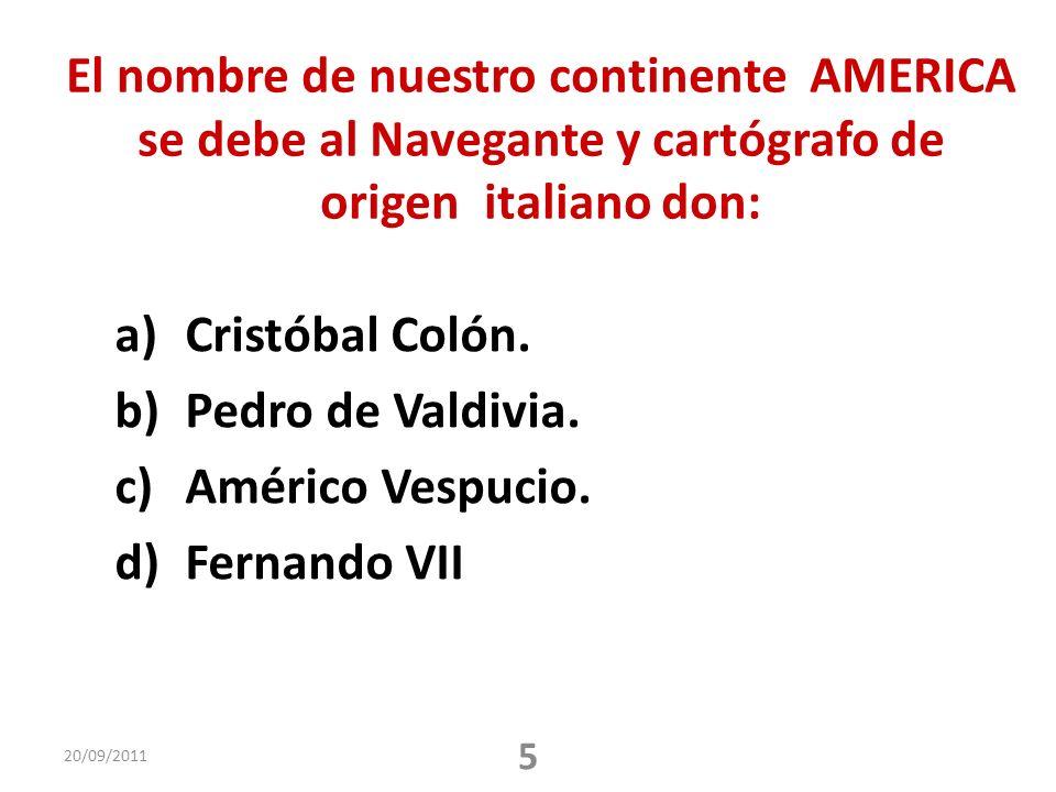 El nombre de nuestro continente AMERICA se debe al Navegante y cartógrafo de origen italiano don: a)Cristóbal Colón. b)Pedro de Valdivia. c)Américo Ve