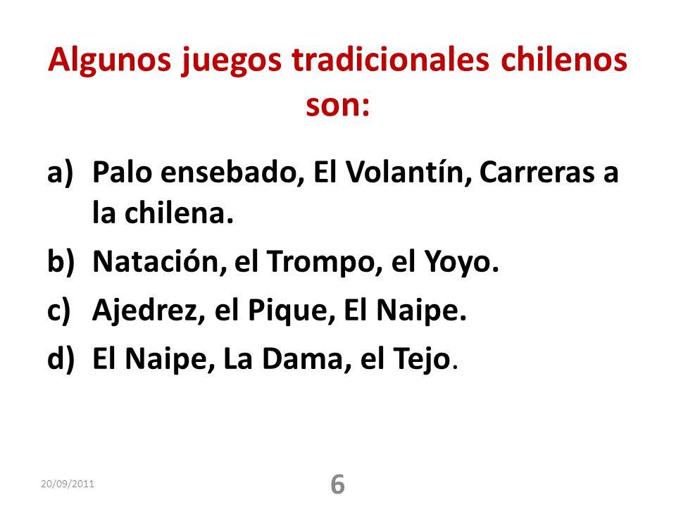 Algunos juegos tradicionales chilenos son: a)Palo ensebado, El Volantín, Carreras a la chilena. b)Natación, el Trompo, el Yoyo. c)Ajedrez, el Pique, E