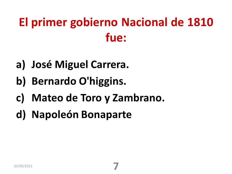 El primer gobierno Nacional de 1810 fue: a)José Miguel Carrera. b)Bernardo O'higgins. c)Mateo de Toro y Zambrano. d)Napoleón Bonaparte 20/09/2011 7