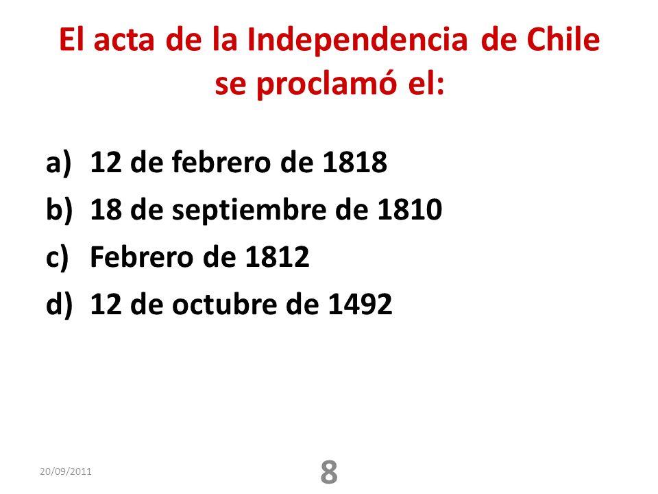 El acta de la Independencia de Chile se proclamó el: a)12 de febrero de 1818 b)18 de septiembre de 1810 c)Febrero de 1812 d)12 de octubre de 1492 20/09/2011 8