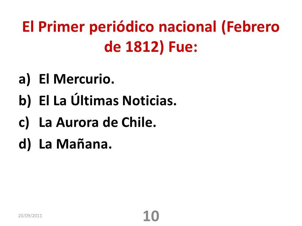 El Primer periódico nacional (Febrero de 1812) Fue: a)El Mercurio. b)El La Últimas Noticias. c)La Aurora de Chile. d)La Mañana. 20/09/2011 10