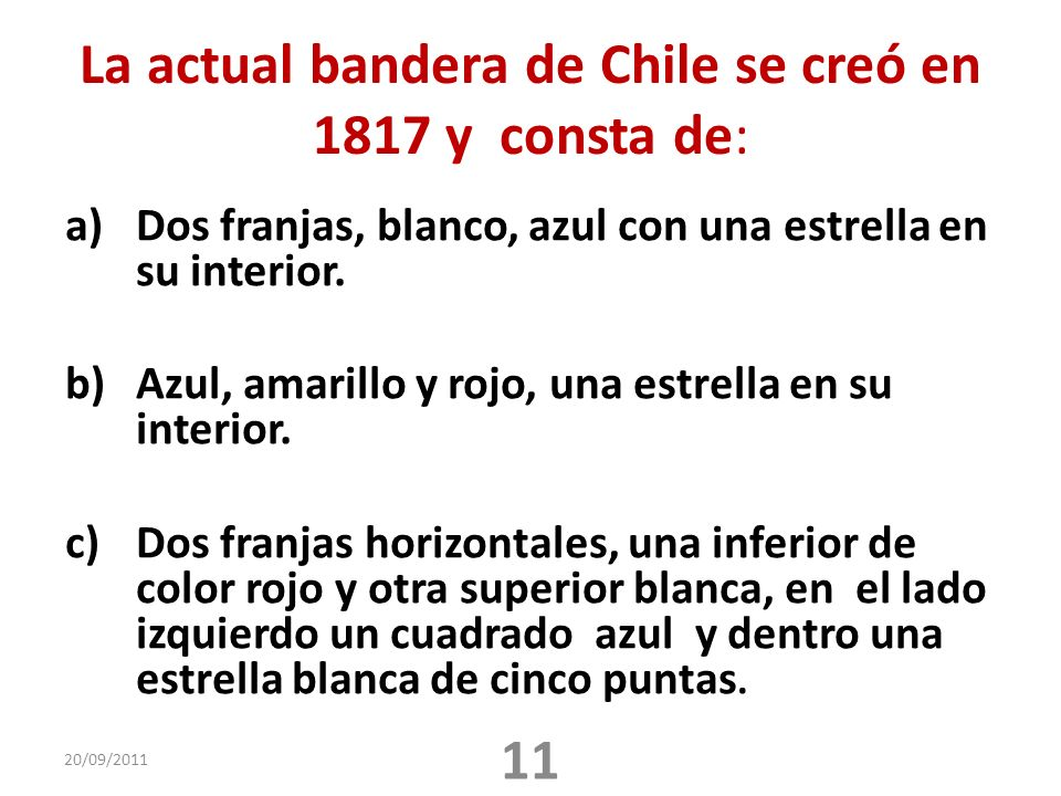 La actual bandera de Chile se creó en 1817 y consta de: a)Dos franjas, blanco, azul con una estrella en su interior. b)Azul, amarillo y rojo, una estr