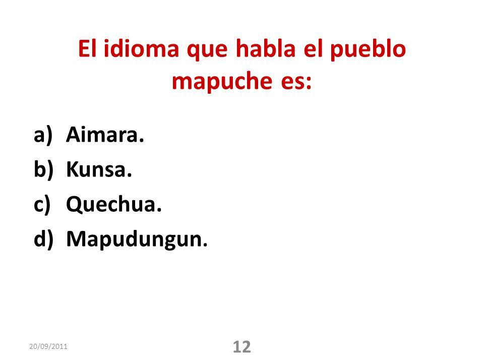 El idioma que habla el pueblo mapuche es: a)Aimara. b)Kunsa. c)Quechua. d)Mapudungun. 20/09/2011 12