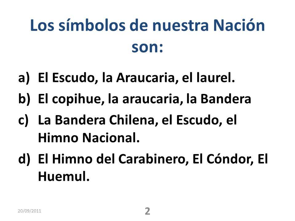 Los símbolos de nuestra Nación son: a)El Escudo, la Araucaria, el laurel. b)El copihue, la araucaria, la Bandera c)La Bandera Chilena, el Escudo, el H