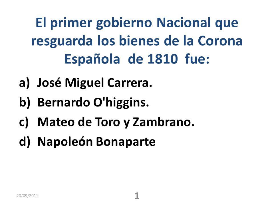 El primer gobierno Nacional que resguarda los bienes de la Corona Española de 1810 fue: a)José Miguel Carrera. b)Bernardo O'higgins. c)Mateo de Toro y