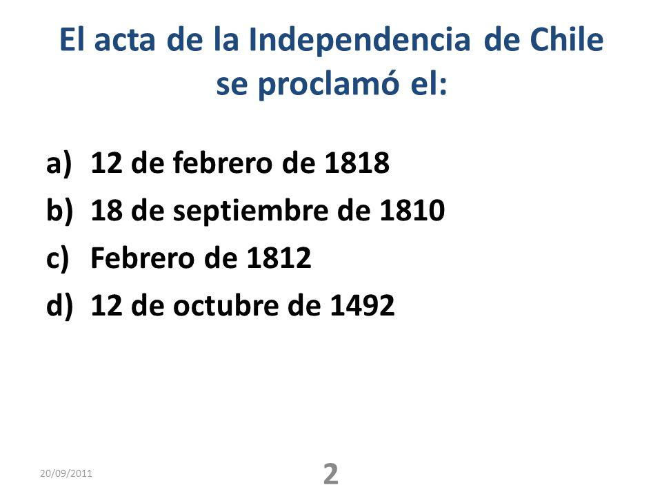 El acta de la Independencia de Chile se proclamó el: a)12 de febrero de 1818 b)18 de septiembre de 1810 c)Febrero de 1812 d)12 de octubre de 1492 20/09/2011 2