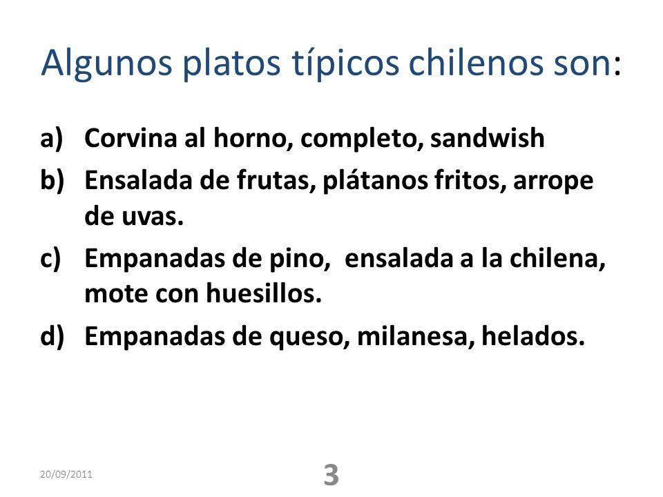 Algunos platos típicos chilenos son: a)Corvina al horno, completo, sandwish b)Ensalada de frutas, plátanos fritos, arrope de uvas. c)Empanadas de pino