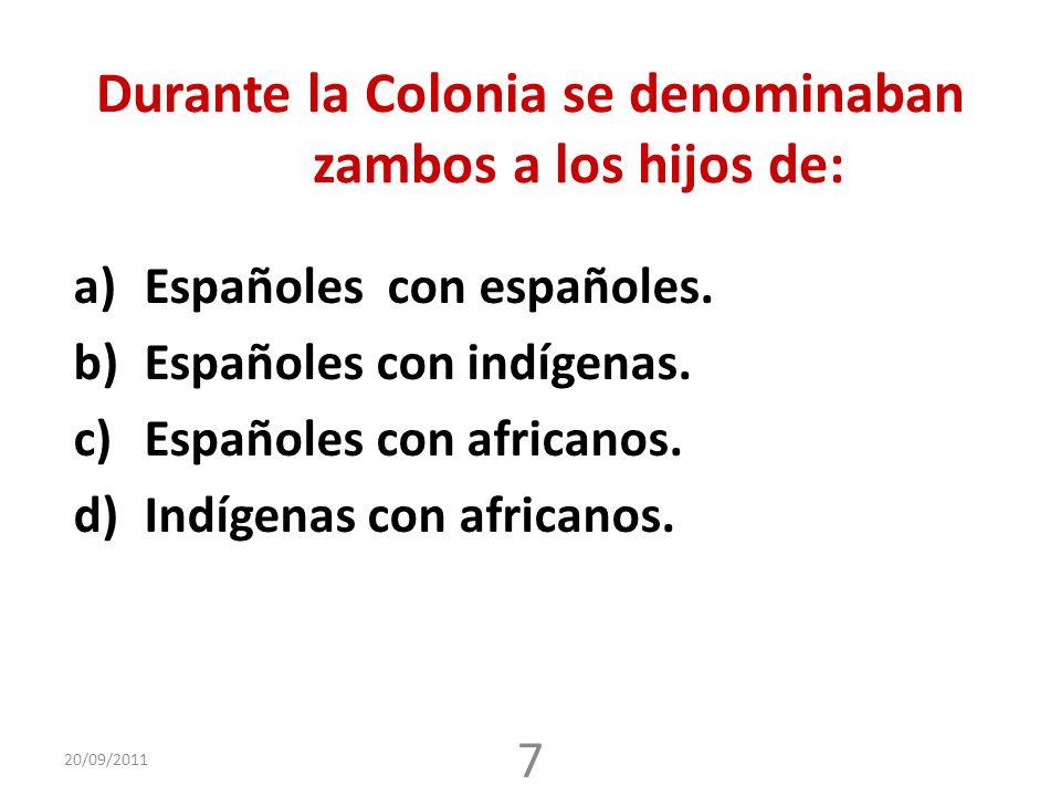 Durante la Colonia se denominaban zambos a los hijos de: a)Españoles con españoles. b)Españoles con indígenas. c)Españoles con africanos. d)Indígenas