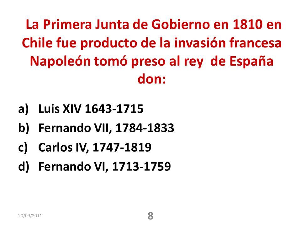 La Primera Junta de Gobierno en 1810 en Chile fue producto de la invasión francesa Napoleón tomó preso al rey de España don: a)Luis XIV 1643-1715 b)Fernando VII, 1784-1833 c)Carlos IV, 1747-1819 d)Fernando VI, 1713-1759 20/09/2011 8