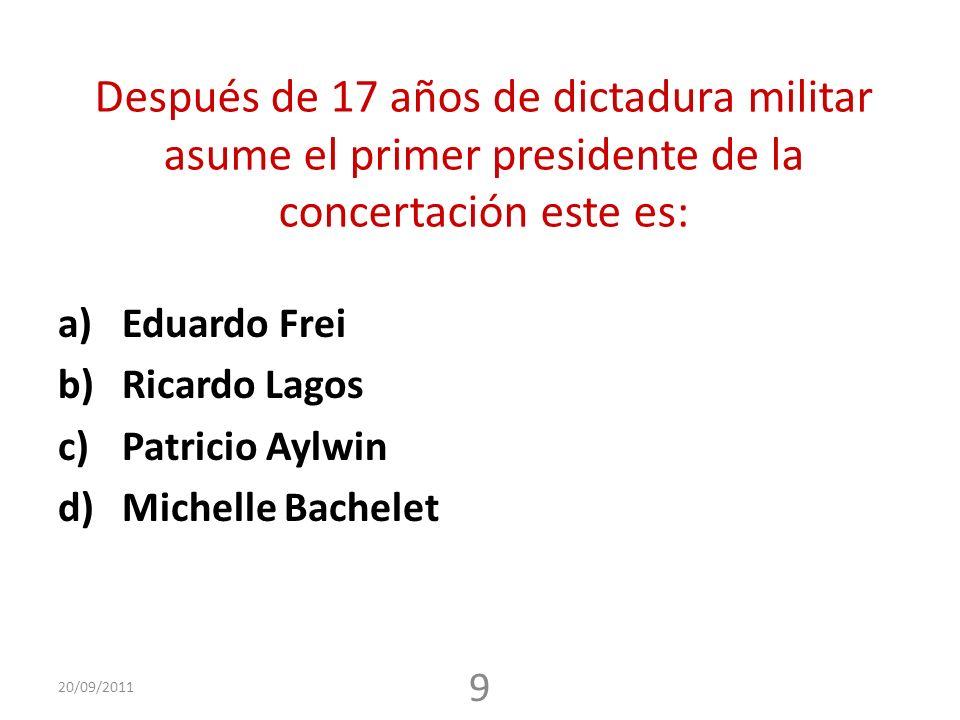 Después de 17 años de dictadura militar asume el primer presidente de la concertación este es: a)Eduardo Frei b)Ricardo Lagos c)Patricio Aylwin d)Michelle Bachelet 20/09/2011 9