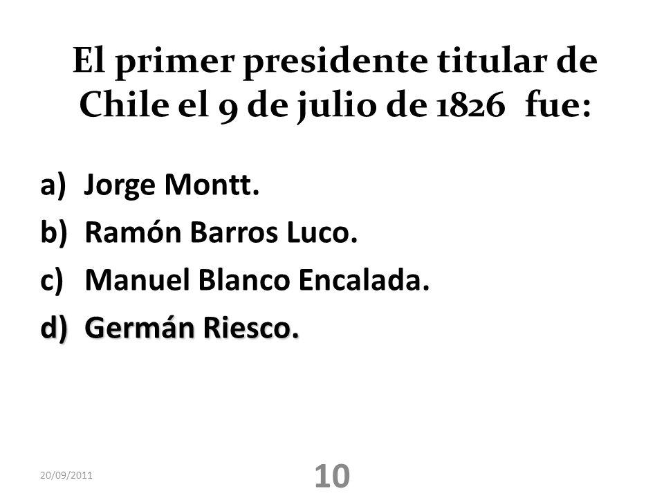 El primer presidente titular de Chile el 9 de julio de 1826 fue: a)Jorge Montt. b)Ramón Barros Luco. c)Manuel Blanco Encalada. d)Germán Riesco. 20/09/
