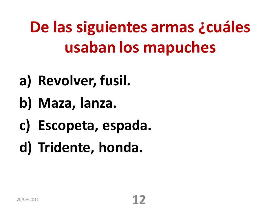 De las siguientes armas ¿cuáles usaban los mapuches a)Revolver, fusil. b)Maza, lanza. c)Escopeta, espada. d)Tridente, honda. 20/09/2011 12