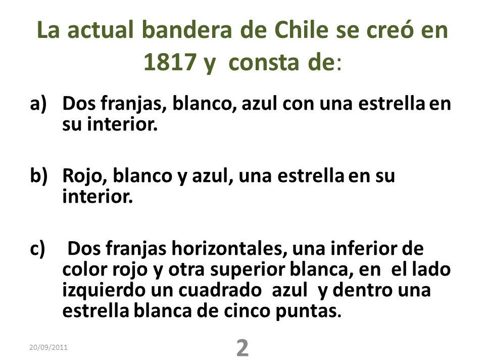 La actual bandera de Chile se creó en 1817 y consta de: a)Dos franjas, blanco, azul con una estrella en su interior. b)Rojo, blanco y azul, una estrel
