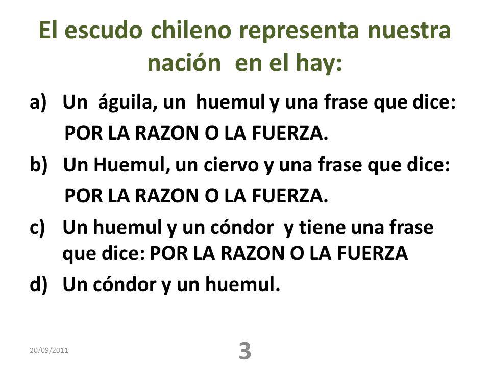 El escudo chileno representa nuestra nación en el hay: a)Un águila, un huemul y una frase que dice: POR LA RAZON O LA FUERZA. b) Un Huemul, un ciervo