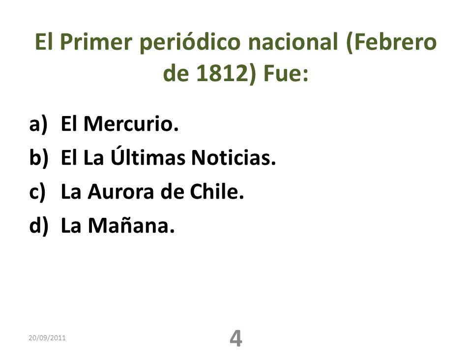 El Primer periódico nacional (Febrero de 1812) Fue: a)El Mercurio. b)El La Últimas Noticias. c)La Aurora de Chile. d)La Mañana. 20/09/2011 4