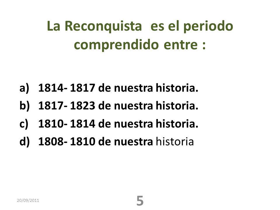 La Reconquista es el periodo comprendido entre : a)1814- 1817 de nuestra historia. b)1817- 1823 de nuestra historia. c)1810- 1814 de nuestra historia.