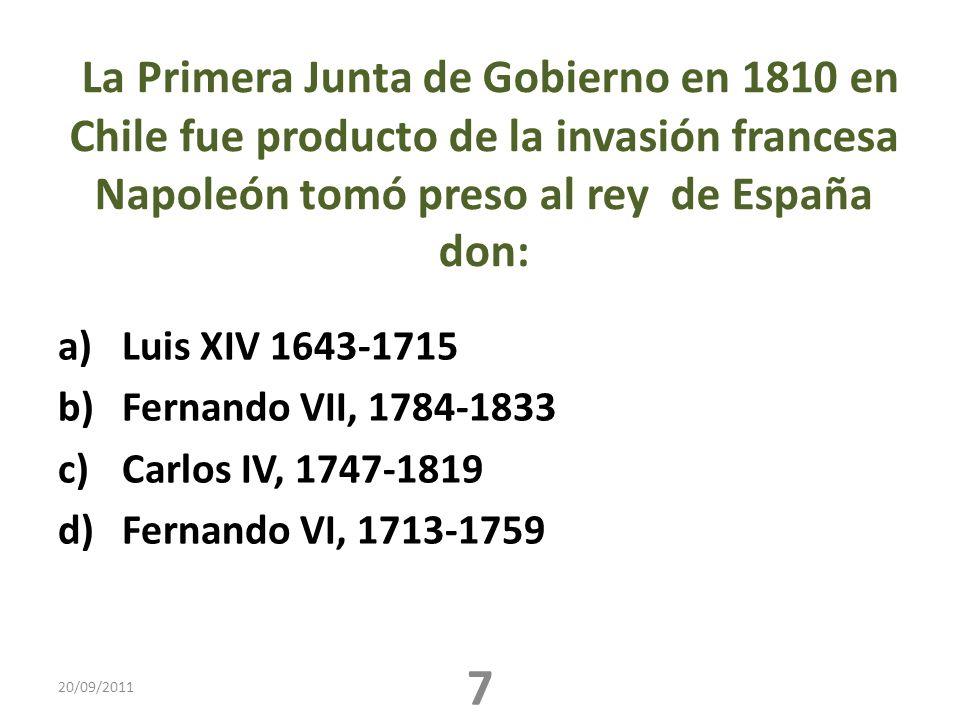 La Primera Junta de Gobierno en 1810 en Chile fue producto de la invasión francesa Napoleón tomó preso al rey de España don: a)Luis XIV 1643-1715 b)Fernando VII, 1784-1833 c)Carlos IV, 1747-1819 d)Fernando VI, 1713-1759 20/09/2011 7