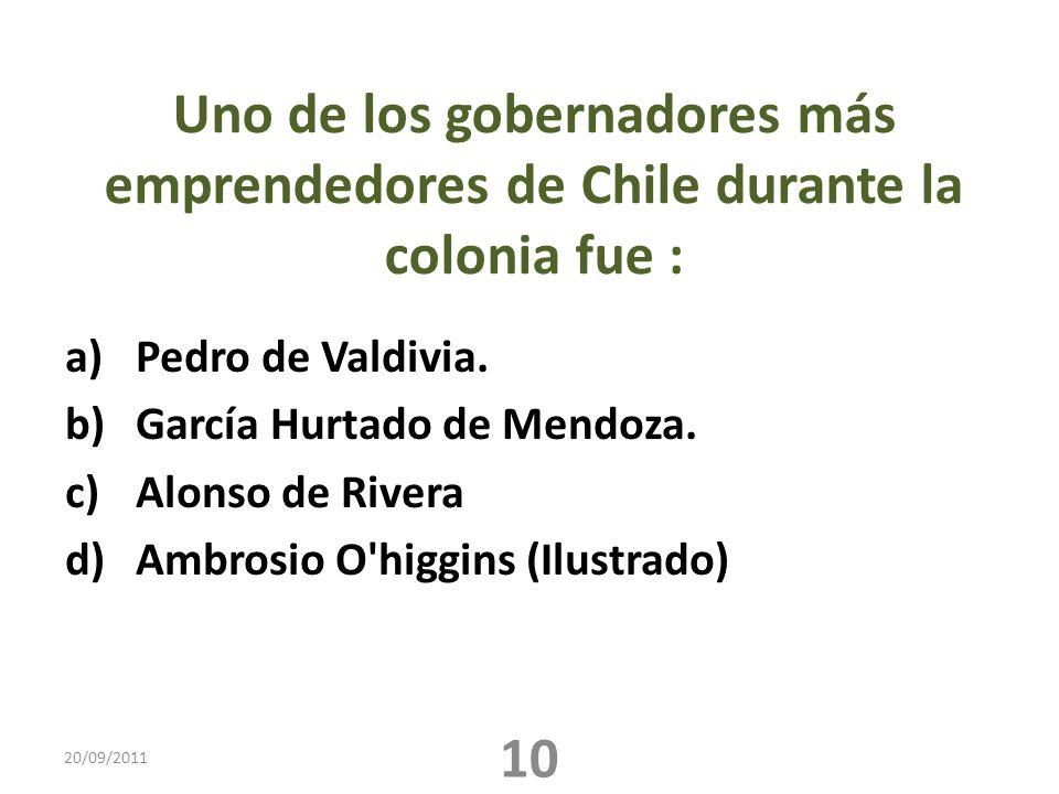 Uno de los gobernadores más emprendedores de Chile durante la colonia fue : a)Pedro de Valdivia. b)García Hurtado de Mendoza. c)Alonso de Rivera d)Amb