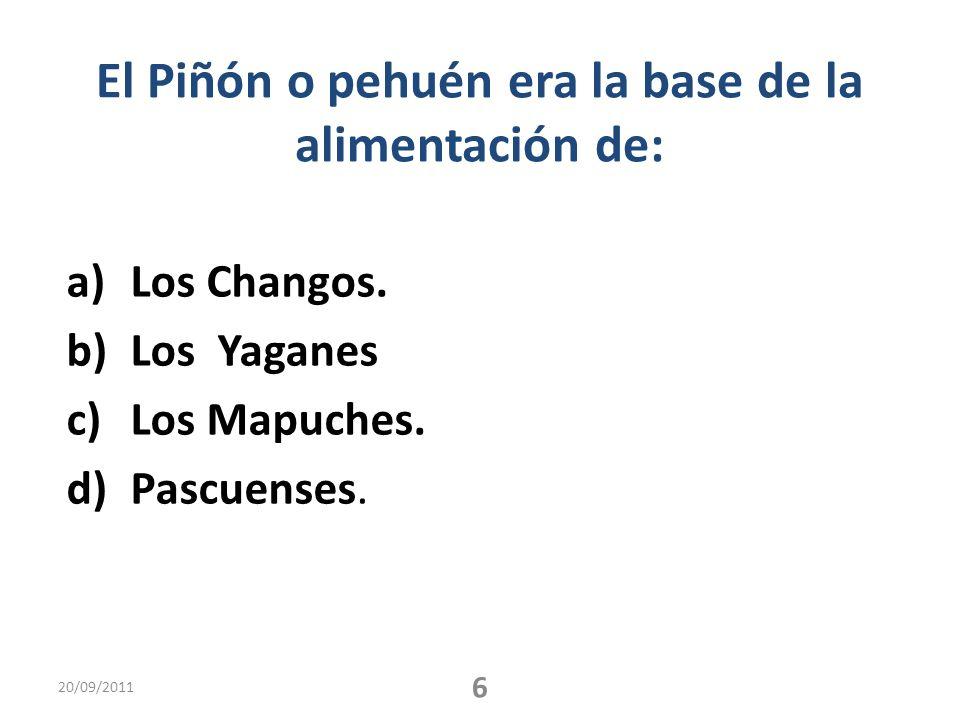 El Piñón o pehuén era la base de la alimentación de: a)Los Changos. b)Los Yaganes c)Los Mapuches. d)Pascuenses. 20/09/2011 6