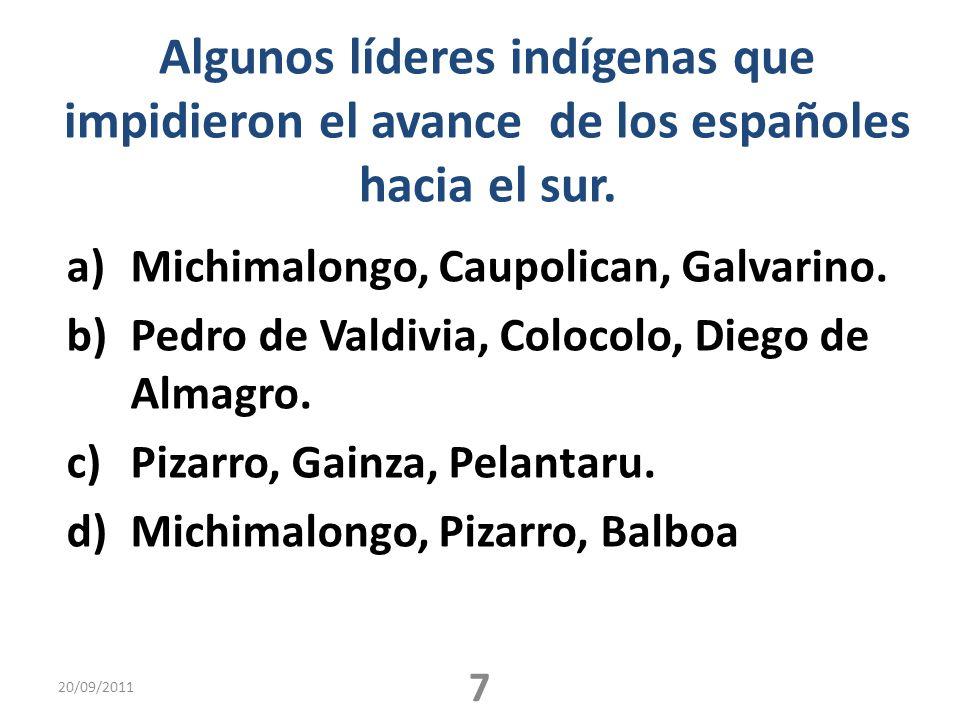 Algunos líderes indígenas que impidieron el avance de los españoles hacia el sur. a)Michimalongo, Caupolican, Galvarino. b)Pedro de Valdivia, Colocolo