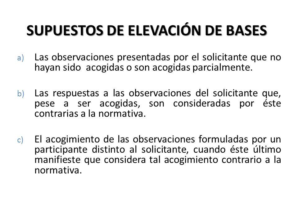 SUPUESTOS DE ELEVACIÓN DE BASES a) Las observaciones presentadas por el solicitante que no hayan sido acogidas o son acogidas parcialmente. b) Las res