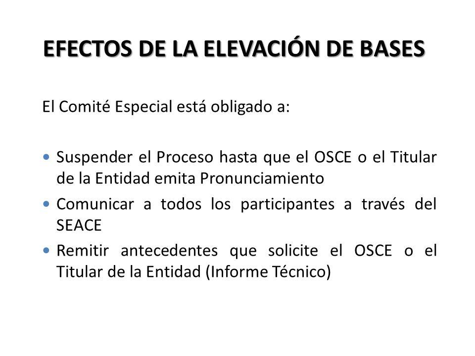 EFECTOS DE LA ELEVACIÓN DE BASES El Comité Especial está obligado a: Suspender el Proceso hasta que el OSCE o el Titular de la Entidad emita Pronuncia