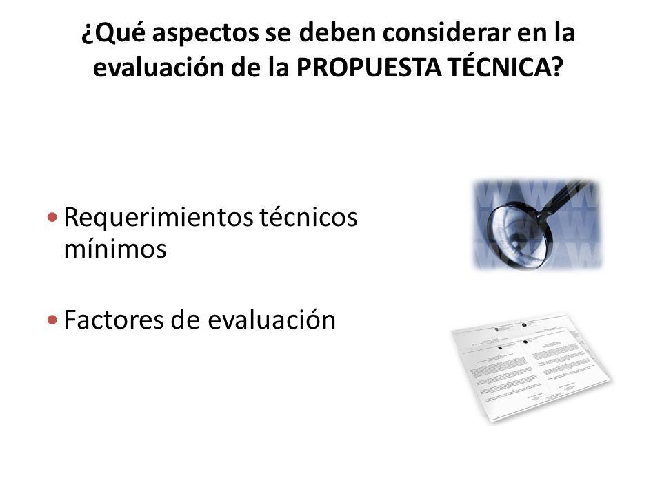 ¿Qué aspectos se deben considerar en la evaluación de la PROPUESTA TÉCNICA? Requerimientos técnicos mínimos Factores de evaluación