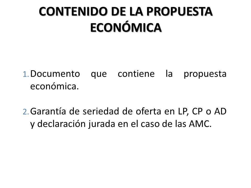 CONTENIDO DE LA PROPUESTA ECONÓMICA 1. Documento que contiene la propuesta económica. 2. Garantía de seriedad de oferta en LP, CP o AD y declaración j