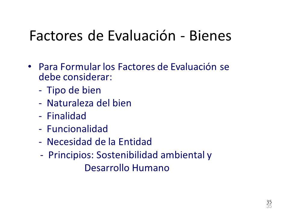 35 Factores de Evaluación - Bienes Para Formular los Factores de Evaluación se debe considerar: - Tipo de bien - Naturaleza del bien - Finalidad - Fun