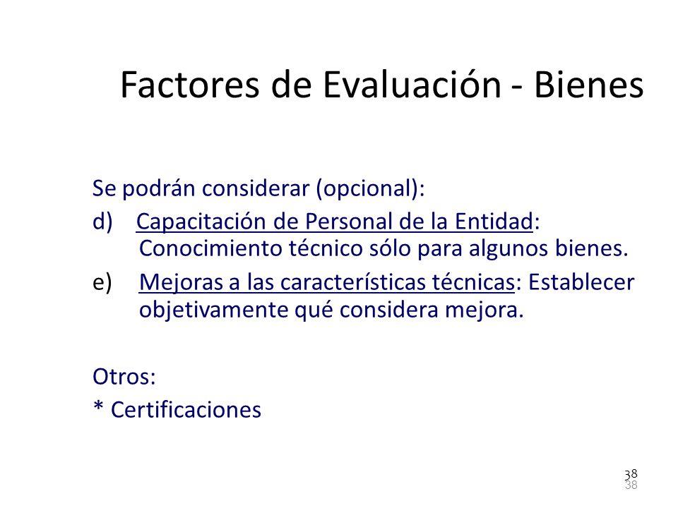 38 Factores de Evaluación - Bienes Se podrán considerar (opcional): d) Capacitación de Personal de la Entidad: Conocimiento técnico sólo para algunos