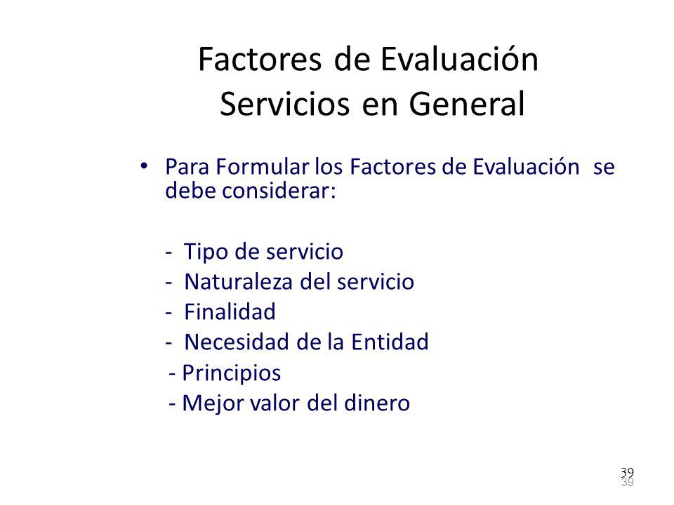 39 Factores de Evaluación Servicios en General Para Formular los Factores de Evaluación se debe considerar: - Tipo de servicio - Naturaleza del servic