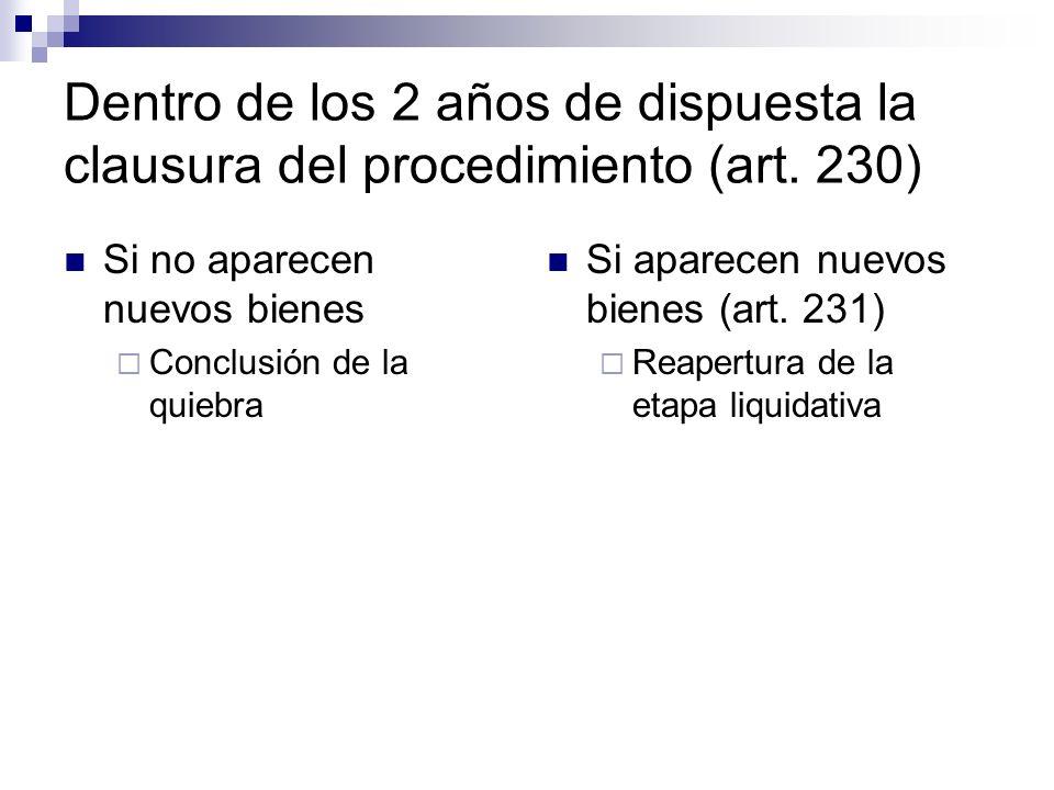 Dentro de los 2 años de dispuesta la clausura del procedimiento (art. 230) Si no aparecen nuevos bienes Conclusión de la quiebra Si aparecen nuevos bi