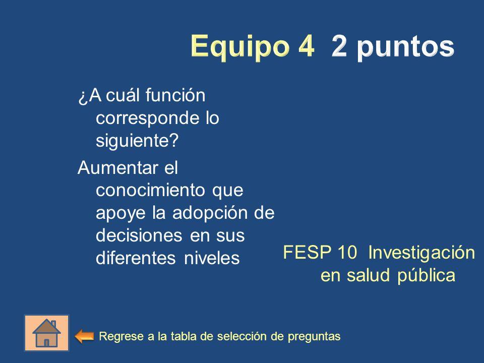 ¿A cuál función corresponde lo siguiente? Aumentar el conocimiento que apoye la adopción de decisiones en sus diferentes niveles FESP 10 Investigación