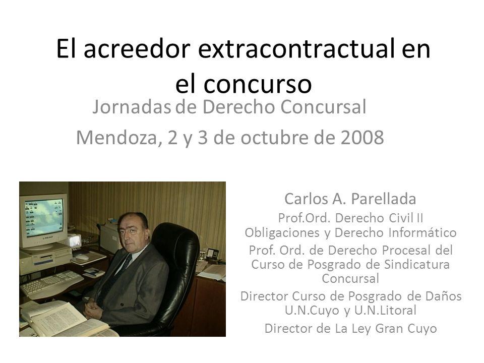 El acreedor extracontractual en el concurso Jornadas de Derecho Concursal Mendoza, 2 y 3 de octubre de 2008 Carlos A. Parellada Prof.Ord. Derecho Civi