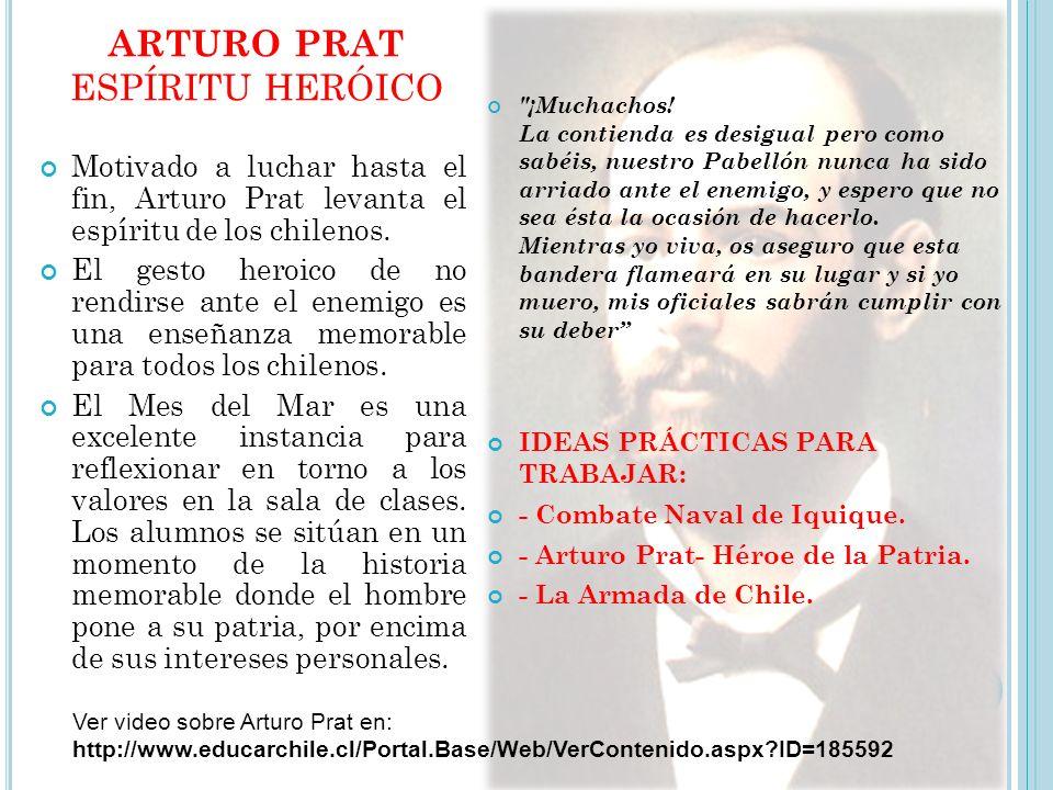 ARTURO PRAT ESPÍRITU HERÓICO Motivado a luchar hasta el fin, Arturo Prat levanta el espíritu de los chilenos.