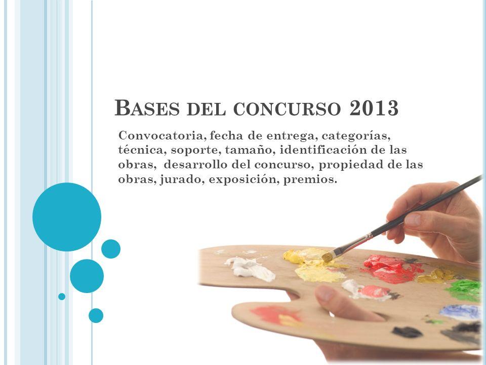 B ASES DEL CONCURSO 2013 Convocatoria, fecha de entrega, categorías, técnica, soporte, tamaño, identificación de las obras, desarrollo del concurso, propiedad de las obras, jurado, exposición, premios.