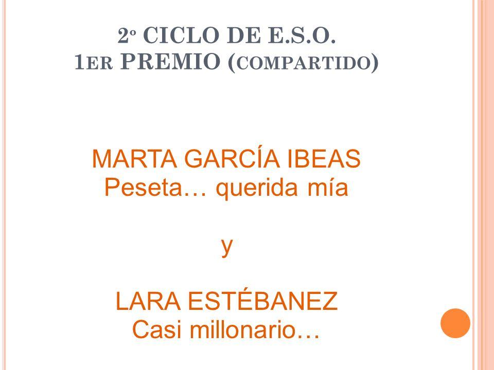 2 º CICLO DE E.S.O. 1 ER PREMIO ( COMPARTIDO ) MARTA GARCÍA IBEAS Peseta… querida mía y LARA ESTÉBANEZ Casi millonario…