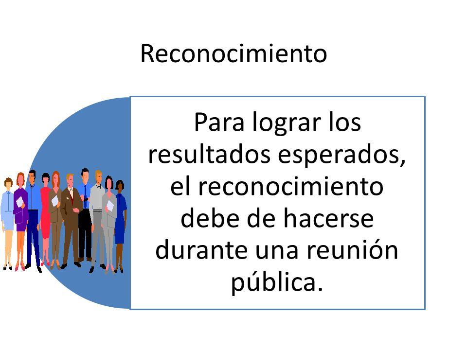 Reconocimiento Para lograr los resultados esperados, el reconocimiento debe de hacerse durante una reunión pública.