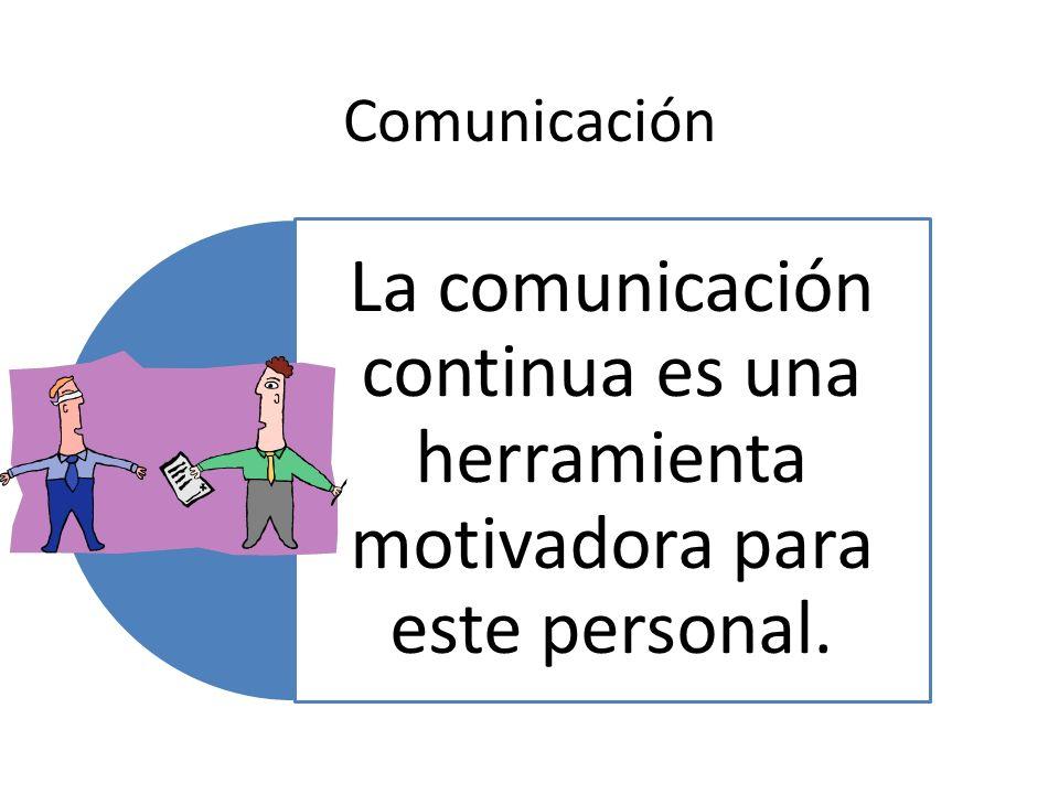 Comunicación La comunicación continua es una herramienta motivadora para este personal.