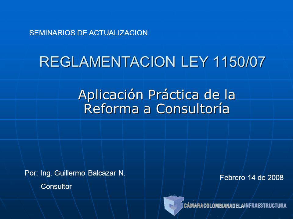REGLAMENTACION LEY 1150/07 Aplicación Práctica de la Reforma a Consultoría SEMINARIOS DE ACTUALIZACION Por: Ing. Guillermo Balcazar N. Consultor Febre