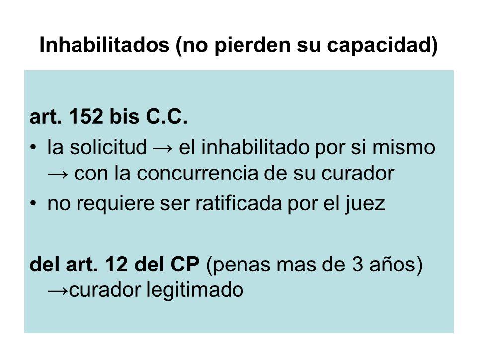 Inhabilitados (no pierden su capacidad) art. 152 bis C.C. la solicitud el inhabilitado por si mismo con la concurrencia de su curador no requiere ser