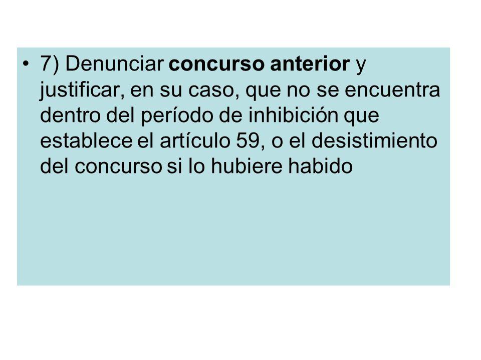 7) Denunciar concurso anterior y justificar, en su caso, que no se encuentra dentro del período de inhibición que establece el artículo 59, o el desis