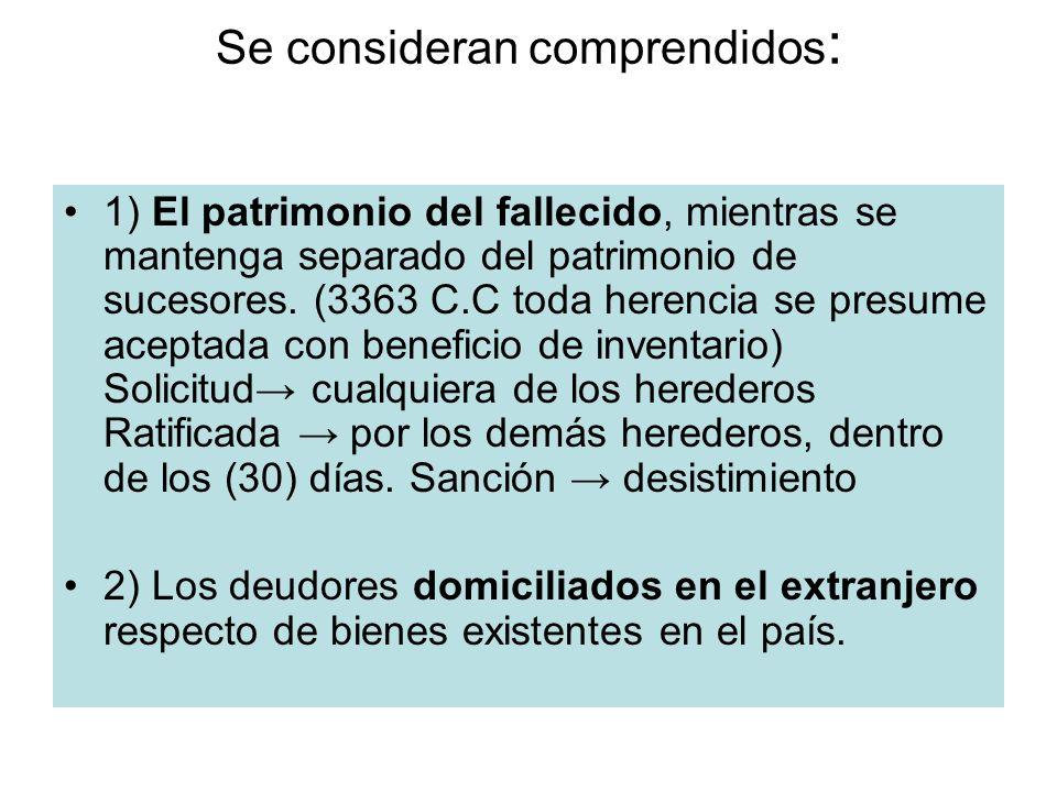 Se consideran comprendidos : 1) El patrimonio del fallecido, mientras se mantenga separado del patrimonio de sucesores. (3363 C.C toda herencia se pre