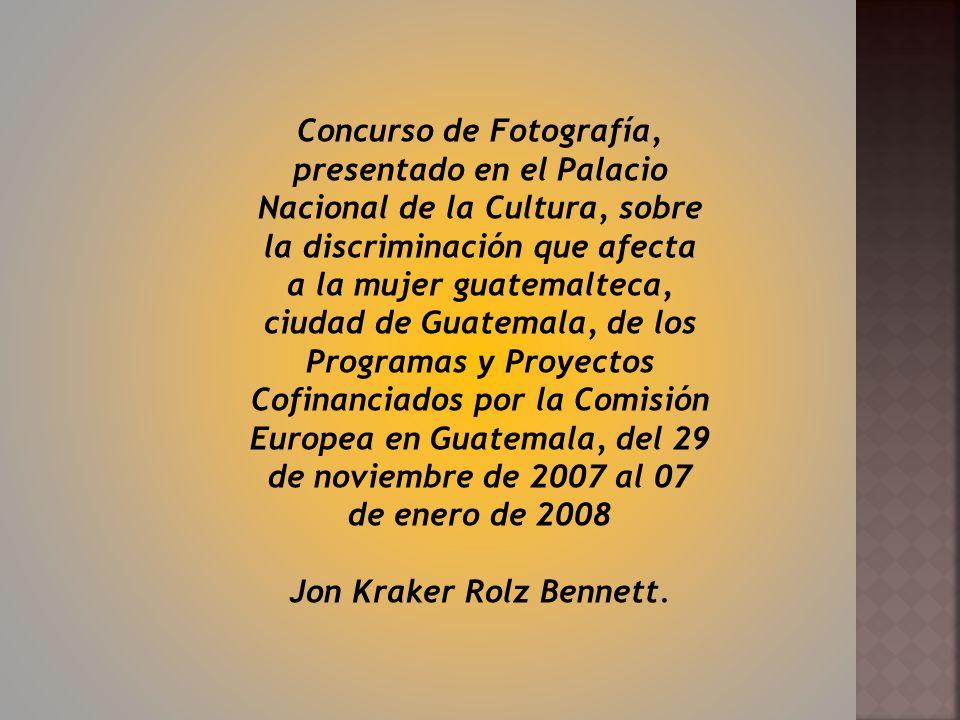 Concurso de Fotografía, presentado en el Palacio Nacional de la Cultura, sobre la discriminación que afecta a la mujer guatemalteca, ciudad de Guatemala, de los Programas y Proyectos Cofinanciados por la Comisión Europea en Guatemala, del 29 de noviembre de 2007 al 07 de enero de 2008 Jon Kraker Rolz Bennett.