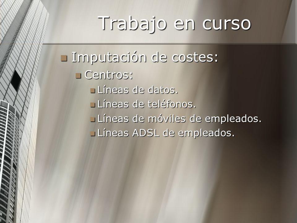 Trabajo en curso Imputación de costes: Imputación de costes: Centros: Centros: Líneas de datos. Líneas de datos. Líneas de teléfonos. Líneas de teléfo