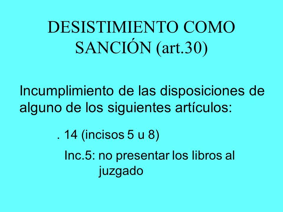 DESISTIMIENTO COMO SANCIÓN (art.30) Incumplimiento de las disposiciones de alguno de los siguientes artículos:. 14 (incisos 5 u 8) Inc.5: no presentar